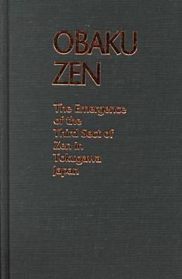 Obaku Zen: The Emergence of the Third Sect of Zen in Tokugawa Japan  by  Helen Josephine Baroni
