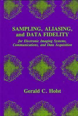 Sampling, Aliasing, And Data Fidelity: For Electronic Imaging Systems, Communications, And Data Acquisition (Spie Press Series , No 55) Gerald C. Holst
