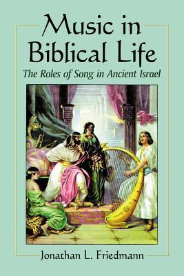 Music in Biblical Life: The Roles of Song in Ancient Israel Jonathan L Friedmann