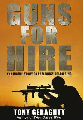 Guns for Hire: The Inside Story of Freelance Soldiering  by  Tony Geraghty