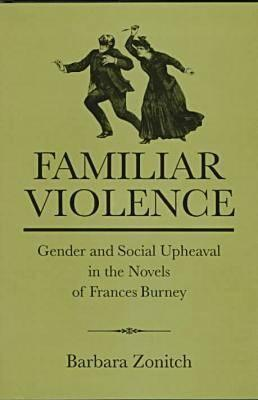 Familiar Violence: Gender and Social Upheaval in the Novels of Frances Burney Barbara Zonitch