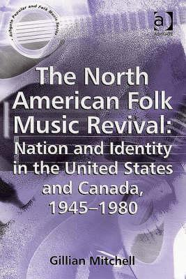 North American Folk Music Revival: Nation and Identity in the United States and Canada, 1945-1980  by  Gillian Mitchell