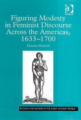 Figuring Modesty in Feminist Discourse Across the Americas, 1633-1700 Women and Gender in the Early Modern World Tamara Harvey