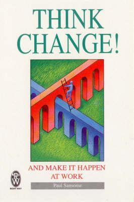 Think Change!: And Make It Happen at Work  by  Paul Sansome
