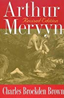 Arthur Mervyn: Or Memoirs of the Year 1793: Bicentennial Edition Charles Brockden Brown