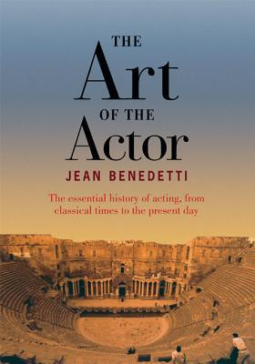 Art of the Actor: The Essential History of Acting from Classical Times to the Present Day Jean Benedetti