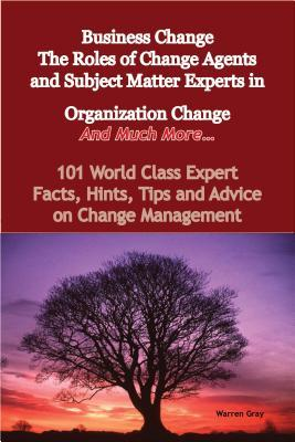 Business Change - The Roles of Change Agents and Subject Matter Experts in Organization Change - And Much More - 101 World Class Expert Facts, Hints, Tips and Advice on Change Management  by  Warren Gray