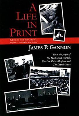 A Life In Print: Selections From The Work Of A Reporter, Columnist And Editor  by  James P. Gannon
