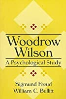 Woodrow Wilson: A Psychological Study (American Presidency)