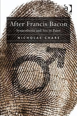 After Francis Bacon: Synaesthesia and Sex in Paint Nicholas Chare
