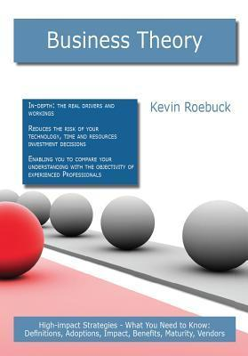 Business Theory: High-Impact Strategies - What You Need to Know: Definitions, Adoptions, Impact, Benefits, Maturity, Vendors  by  Kevin Roebuck