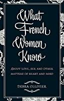 What French Women Know: About Love, Sex and Other Matters of Heart and Mind. Debra Ollivier