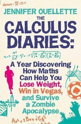 Calculus Diaries: A Year Discovering How Maths Can Help You Lose Weight, Win in Vegas and Survive a Zombie Apocalypse. Jennifer Ouellette Jennifer Ouellette