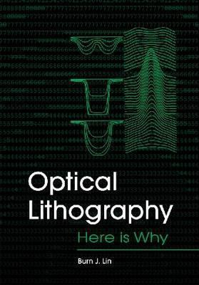 Optical Lithography: Here Is Why  by  Burn J. Lin