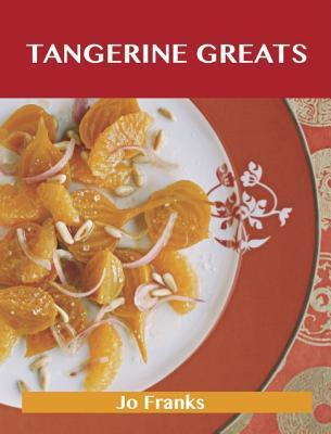 Tangerine Greats: Delicious Tangerine Recipes, the Top 59 Tangerine Recipes  by  Jo Franks