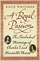 Royal Passion: The Turbulent Marriage of Charles I and Henrietta Maria