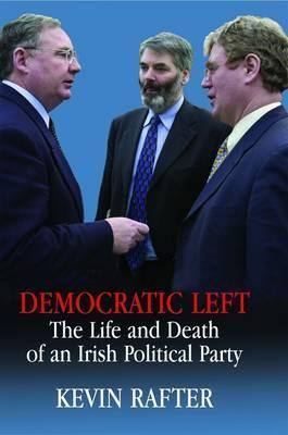 Democratic Left: The Life and Death of an Irish Political Party  by  Kevin Rafter