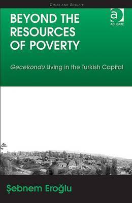 Beyond the Resources of Poverty: Gecekondu Living in the Turkish Capital  by  Sebnem Eroglu