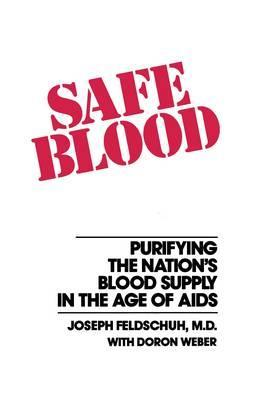 Safe Blood: Purifying the Nations Blood Supply in the Age of A  by  Joseph Feldschuh