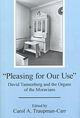 Pleasing for Our Use: David Tannenberg and the Organs of the Moravians Carol A. Traupman-Carr