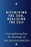 Dissolving the Ego, Realizing the Self: Contemplations from the Teachings of Dr. David Hawkins