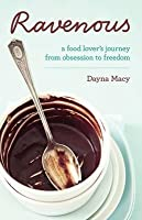 Ravenous: A Food Lover's Journey From Obsession To Freedom. Dayna Macy