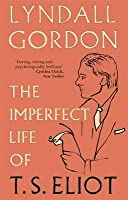 The Imperfect Life of T.S. Eliot. by Lyndall Gordon