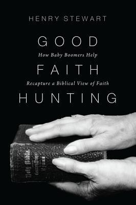 Good Faith Hunting: How Baby Boomers Help Recapture a Biblical View of Faith Henry Stewart