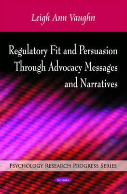 Regulatory Fit and Persuasion Through Advocacy Messages and Narratives Leigh Ann Vaughn