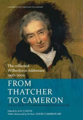 From Thatcher to Cameron: The Journey to Compassionate Conservatism: The Collected Wilberforce Addresses 1997-2009  by  Conservative Christian Fellowship