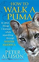 How to Walk a Puma: & Other Things I Learned While Stumbling Through South America