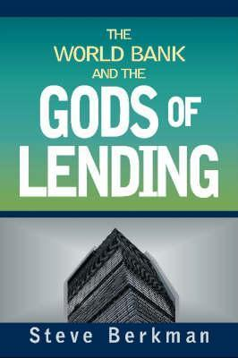 The World Bank and the Gods of Lending  by  Steve Berkman