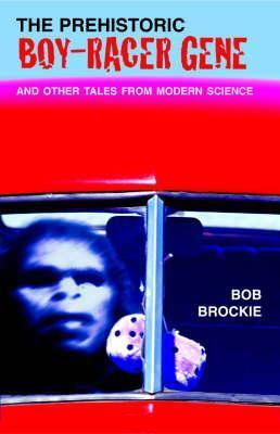 The Prehistoric Boy-Racer Gene and Other Tales from Modern Science Bob Brockie