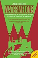 Watermelons: How Environmentalists Are Killing the Planet, Destroying the Economy and Stealing Your Children's Future