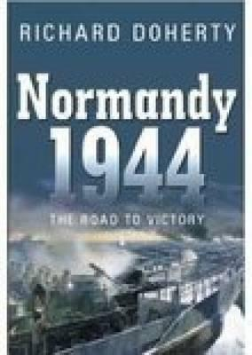 Normandy 1944: The Road to Victory  by  Richard Doherty