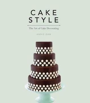 Cake Style: The Art of Cake Decorating Annie Dam