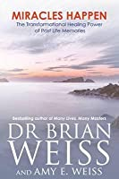 Miracles Happen: The Transformational Healing Power of Past Life Memories. Brian L. Weiss, Amy E. Weiss