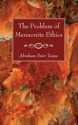 The Problem of Mennonite Ethics  by  Abraham P Toews