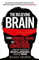 The Believing Brain: From Spiritual Faiths to Political Convictions - How We Construct Beliefs and Reinforce Them as Truths