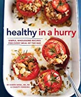 Healthy in a Hurry: Easy, Good-For-You Recipes for Every Meal of the Day. Karen Ansel, Charity Ferreira
