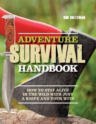 Adventure Survival Handbook: How to Stay Alive in the Wild with Just a Knife and Your Wits. Bob Holtzman  by  Bob Holtzman