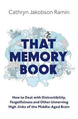 That Memory Book: Distractibility, Forgetfulness And Other Unnerving High Jinks Of The Middle Aged Brain  by  Cathryn Jakobson Ramin