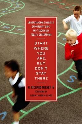 Start Where You Are, But Don't Stay There: Understanding Diversity, Opportunity Gaps, and Teaching in Today's Classrooms  by  H. Richard Milner