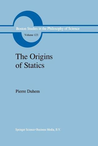 The Origins of Statics: The Sources of Physical Theory Pierre Duhem