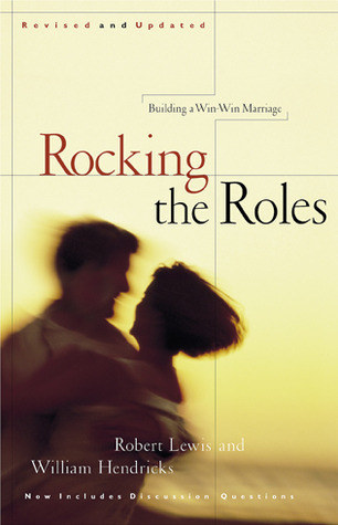 Rocking the Roles: Building a Win-Win Marriage  by  Robert Lewis
