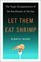 Let Them Eat Shrimp: The Tragic Disappearance of the Rainforests of the Sea