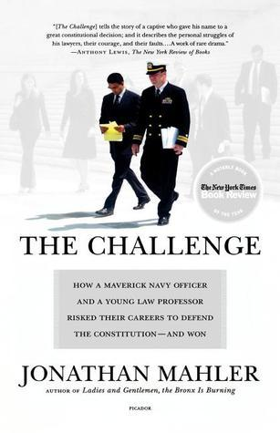 The Challenge: How a Maverick Navy Officer and a Young Law Professor Risked Their Careers to Defend the Constitution--and Won  by  Jonathan Mahler