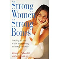 Strong Women, Strong Bones: Everything You Need To Know About Preventing And Treating Osteoporosis