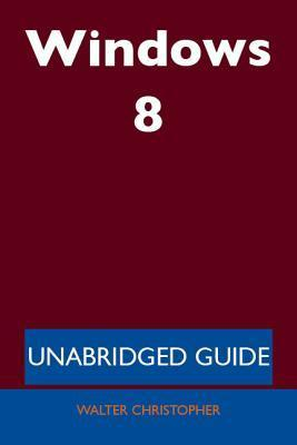 Windows 8 - Unabridged Guide  by  Walter Christopher