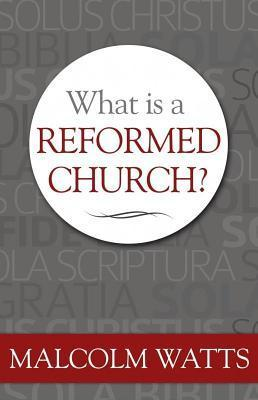 What Is a Reformed Church?  by  Malcolm H. Watts
